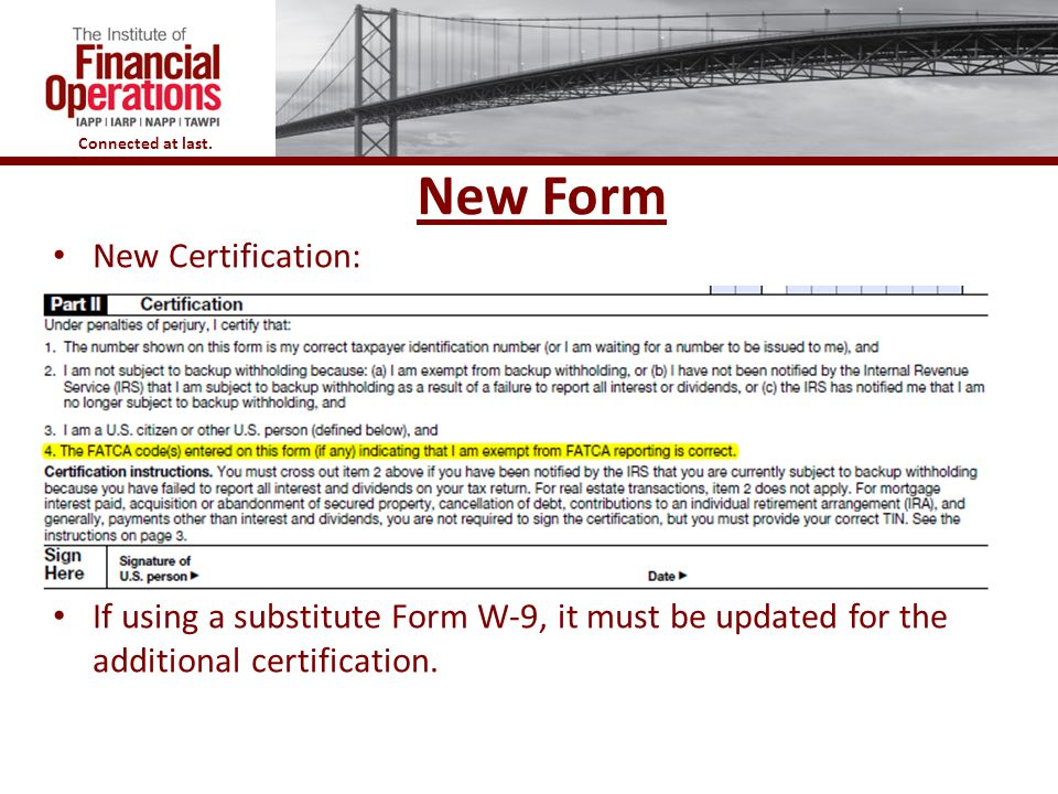 Connected at last. New Form New Certification: If using a substitute Form W-9, it must be updated for the additional certification.