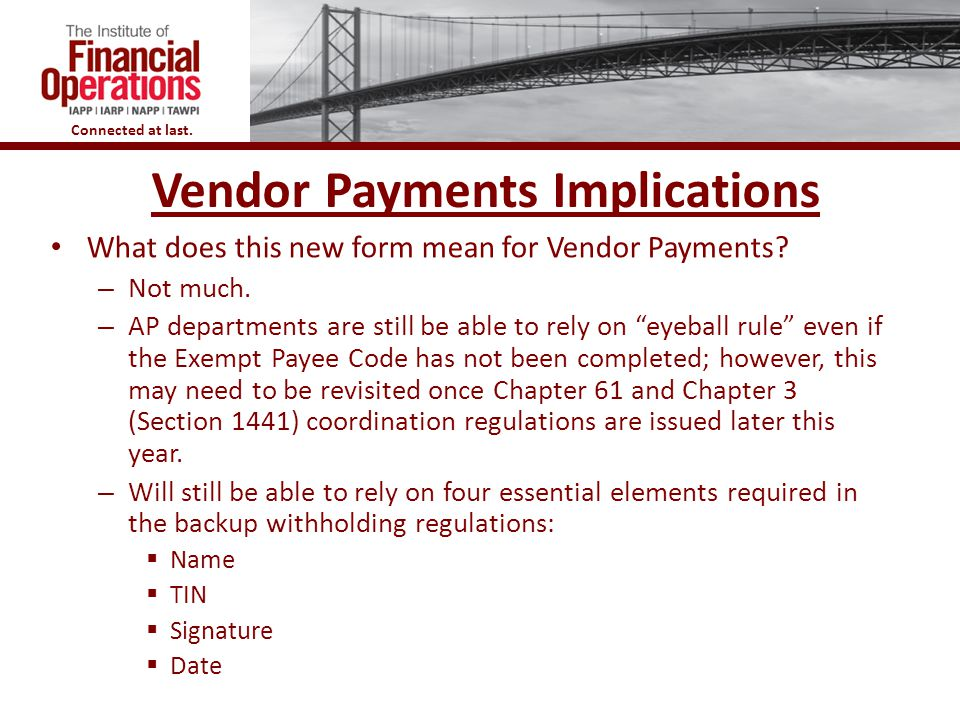 Connected at last. Vendor Payments Implications What does this new form mean for Vendor Payments? – Not much. – AP departments are still be able to re