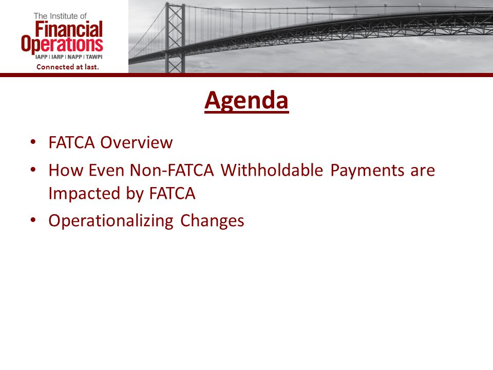 Connected at last. Agenda FATCA Overview How Even Non-FATCA Withholdable Payments are Impacted by FATCA Operationalizing Changes