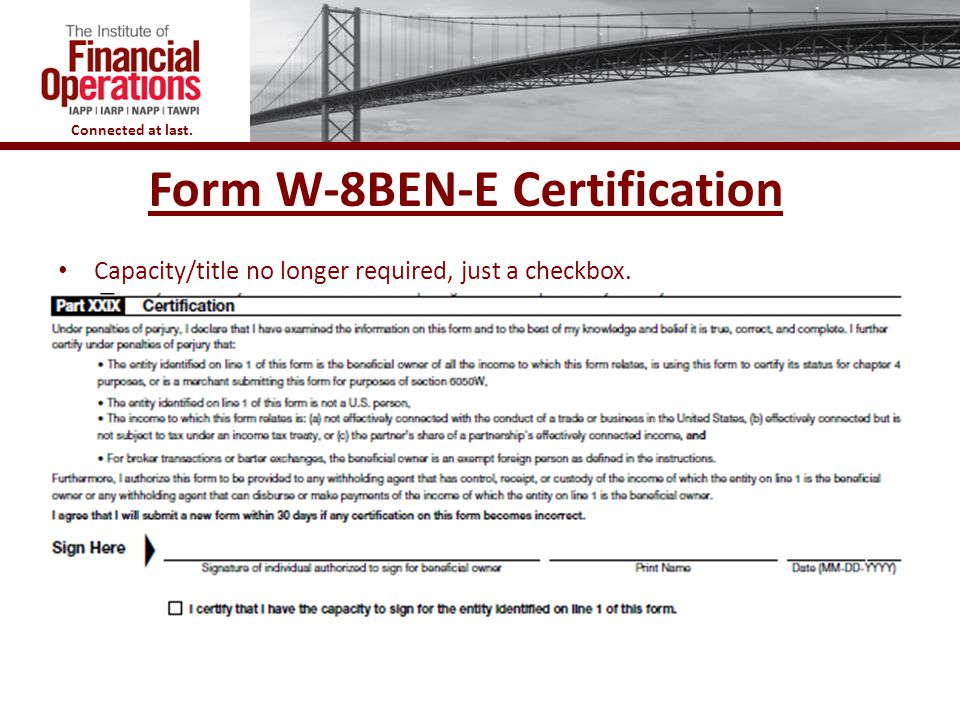 Connected at last. Form W-8BEN-E Certification Capacity/title no longer required, just a checkbox.