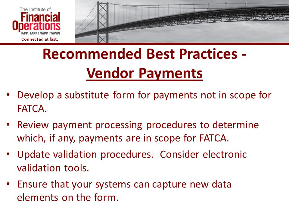 Connected at last. Recommended Best Practices - Vendor Payments Develop a substitute form for payments not in scope for FATCA. Review payment processi