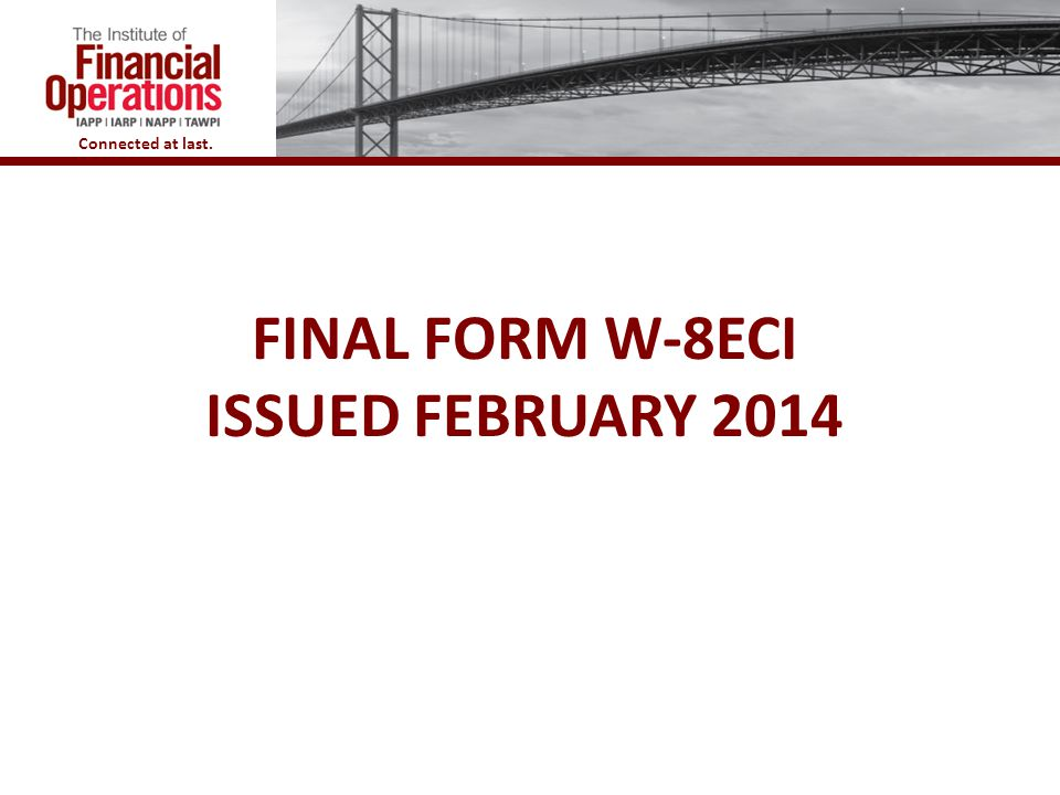 Connected at last. FINAL FORM W-8ECI ISSUED FEBRUARY 2014