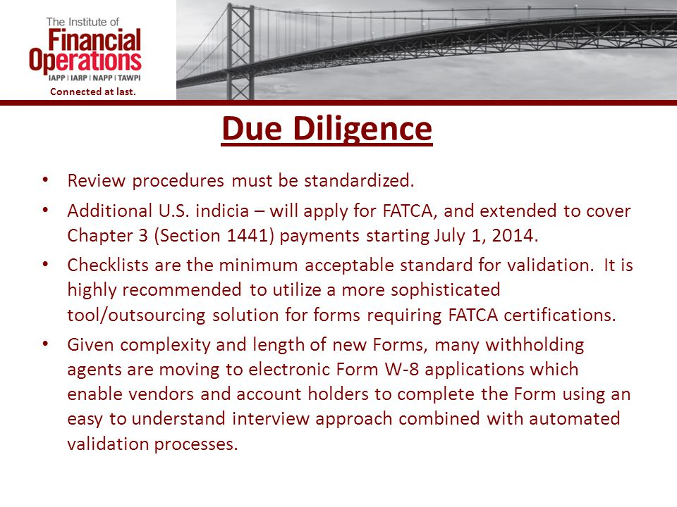 Connected at last. Due Diligence Review procedures must be standardized. Additional U.S. indicia – will apply for FATCA, and extended to cover Chapter