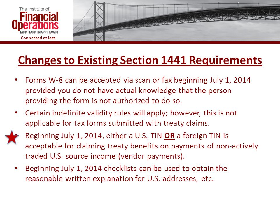 Connected at last. Changes to Existing Section 1441 Requirements 46 Forms W-8 can be accepted via scan or fax beginning July 1, 2014 provided you do n