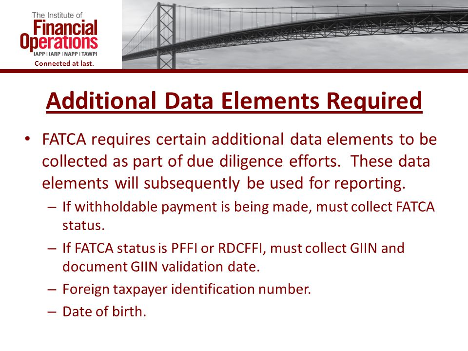 Connected at last. Additional Data Elements Required 49 FATCA requires certain additional data elements to be collected as part of due diligence effor