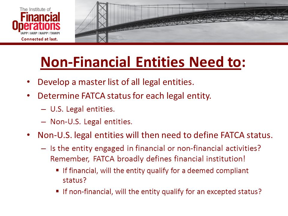Connected at last. 6 Non-Financial Entities Need to: Develop a master list of all legal entities. Determine FATCA status for each legal entity. – U.S.