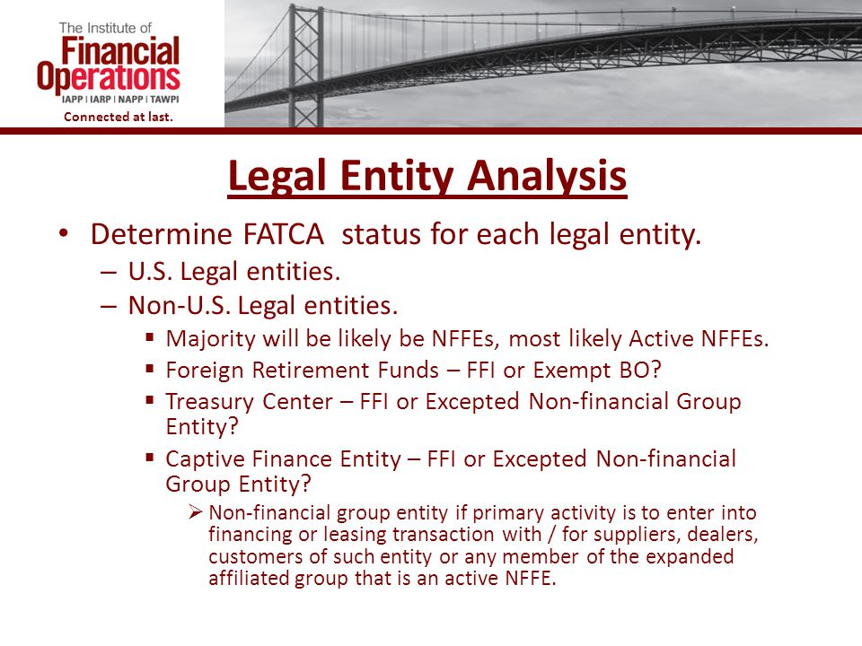 Connected at last. 7 Legal Entity Analysis Determine FATCA status for each legal entity. – U.S. Legal entities. – Non-U.S. Legal entities.  Majority