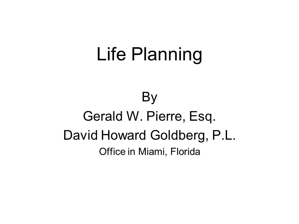 Life Planning By Gerald W. Pierre, Esq. David Howard Goldberg, P.L. Office in Miami, Florida