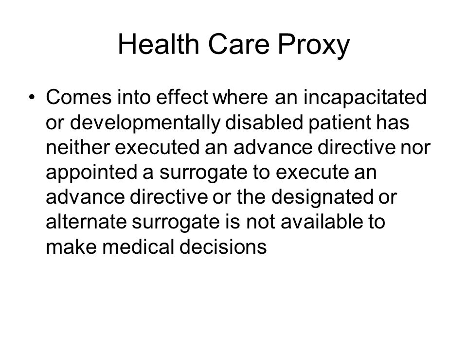 Health Care Proxy Comes into effect where an incapacitated or developmentally disabled patient has neither executed an advance directive nor appointed a surrogate to execute an advance directive or the designated or alternate surrogate is not available to make medical decisions