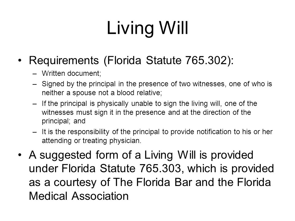 Living Will Requirements (Florida Statute 765.302): –Written document; –Signed by the principal in the presence of two witnesses, one of who is neither a spouse not a blood relative; –If the principal is physically unable to sign the living will, one of the witnesses must sign it in the presence and at the direction of the principal; and –It is the responsibility of the principal to provide notification to his or her attending or treating physician.