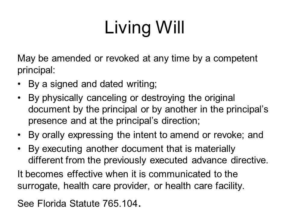 Living Will May be amended or revoked at any time by a competent principal: By a signed and dated writing; By physically canceling or destroying the original document by the principal or by another in the principal's presence and at the principal's direction; By orally expressing the intent to amend or revoke; and By executing another document that is materially different from the previously executed advance directive.