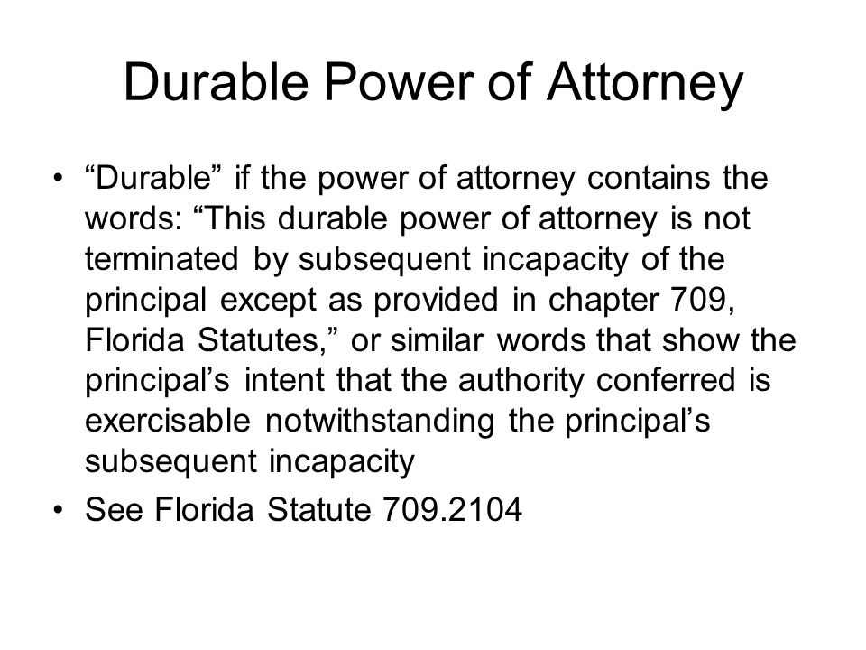 Durable Power of Attorney Durable if the power of attorney contains the words: This durable power of attorney is not terminated by subsequent incapacity of the principal except as provided in chapter 709, Florida Statutes, or similar words that show the principal's intent that the authority conferred is exercisable notwithstanding the principal's subsequent incapacity See Florida Statute 709.2104