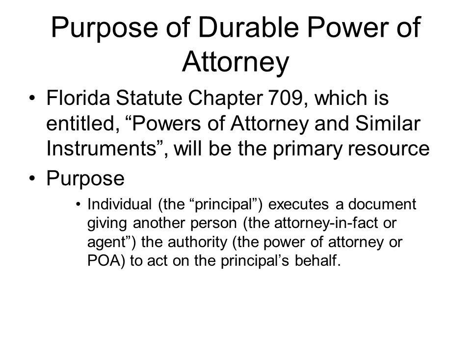 Purpose of Durable Power of Attorney Florida Statute Chapter 709, which is entitled, Powers of Attorney and Similar Instruments , will be the primary resource Purpose Individual (the principal ) executes a document giving another person (the attorney-in-fact or agent ) the authority (the power of attorney or POA) to act on the principal's behalf.