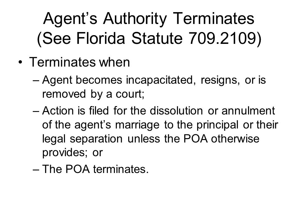 Agent's Authority Terminates (See Florida Statute 709.2109) Terminates when –Agent becomes incapacitated, resigns, or is removed by a court; –Action is filed for the dissolution or annulment of the agent's marriage to the principal or their legal separation unless the POA otherwise provides; or –The POA terminates.
