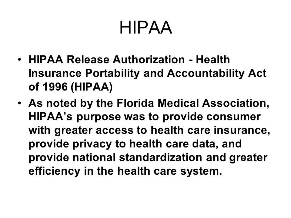 HIPAA HIPAA Release Authorization - Health Insurance Portability and Accountability Act of 1996 (HIPAA) As noted by the Florida Medical Association, HIPAA's purpose was to provide consumer with greater access to health care insurance, provide privacy to health care data, and provide national standardization and greater efficiency in the health care system.