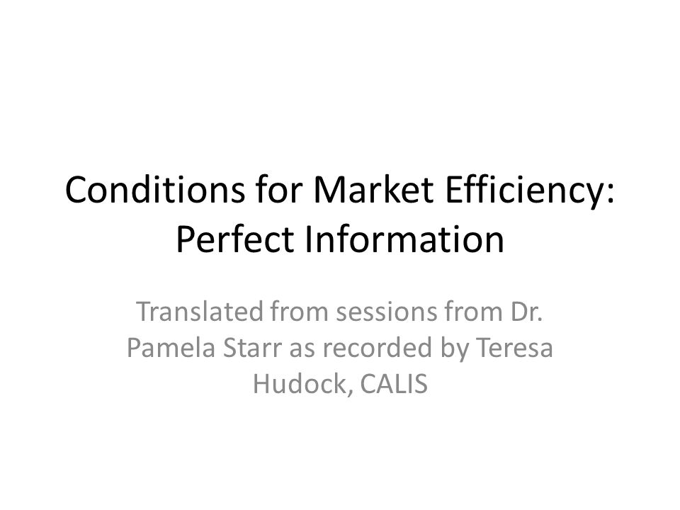 Conditions for Market Efficiency: Perfect Information Translated from sessions from Dr.