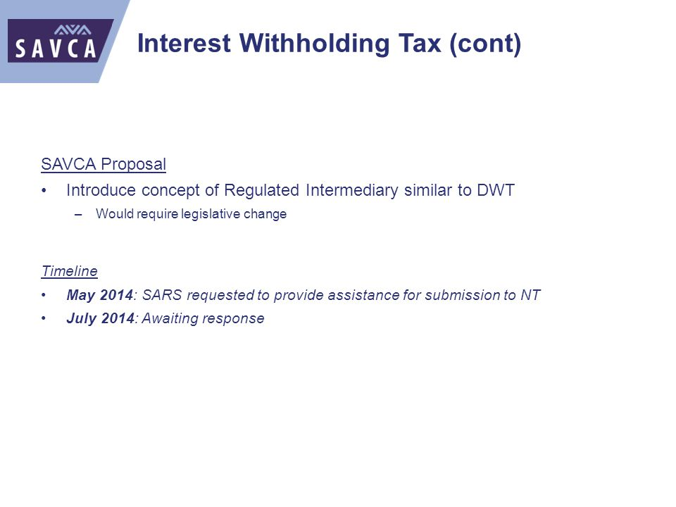 Interest Withholding Tax (cont) SAVCA Proposal Introduce concept of Regulated Intermediary similar to DWT –Would require legislative change Timeline May 2014: SARS requested to provide assistance for submission to NT July 2014: Awaiting response