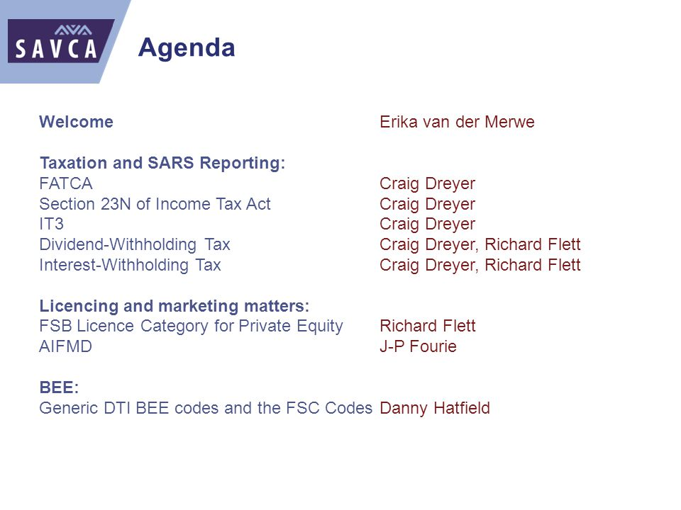 Agenda WelcomeErika van der Merwe Taxation and SARS Reporting: FATCACraig Dreyer Section 23N of Income Tax ActCraig Dreyer IT3Craig Dreyer Dividend-Withholding TaxCraig Dreyer, Richard Flett Interest-Withholding TaxCraig Dreyer, Richard Flett Licencing and marketing matters: FSB Licence Category for Private EquityRichard Flett AIFMDJ-P Fourie BEE: Generic DTI BEE codes and the FSC CodesDanny Hatfield