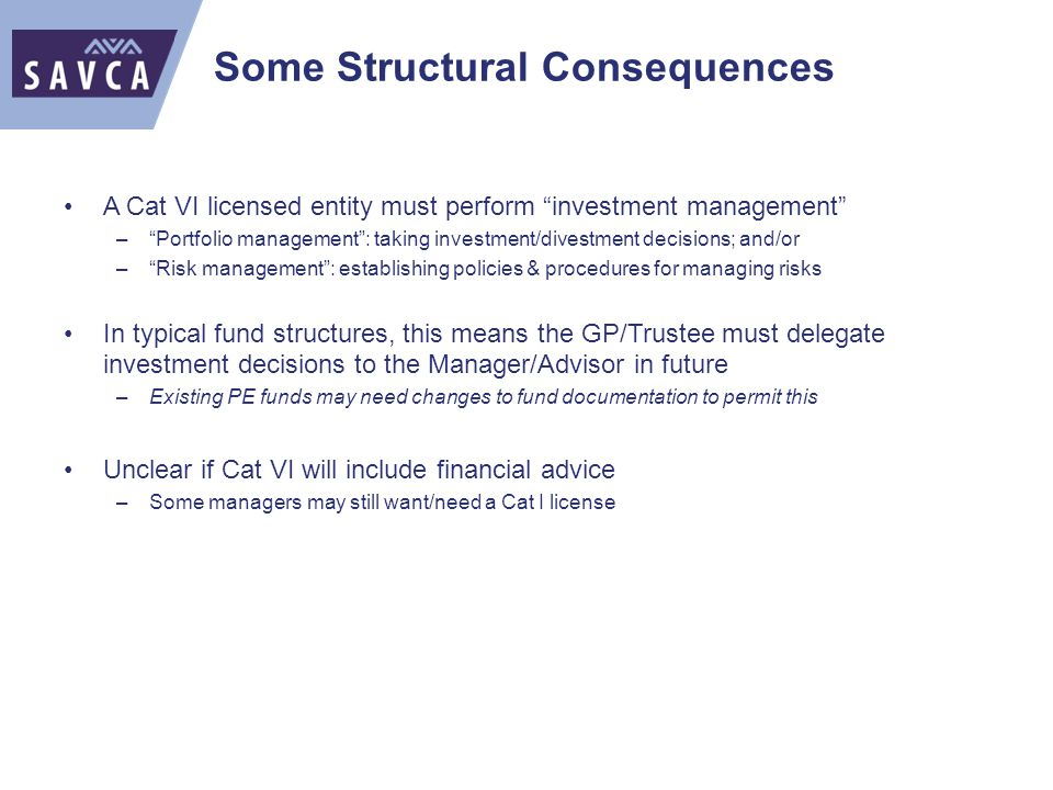 Some Structural Consequences A Cat VI licensed entity must perform investment management – Portfolio management : taking investment/divestment decisions; and/or – Risk management : establishing policies & procedures for managing risks In typical fund structures, this means the GP/Trustee must delegate investment decisions to the Manager/Advisor in future –Existing PE funds may need changes to fund documentation to permit this Unclear if Cat VI will include financial advice –Some managers may still want/need a Cat I license