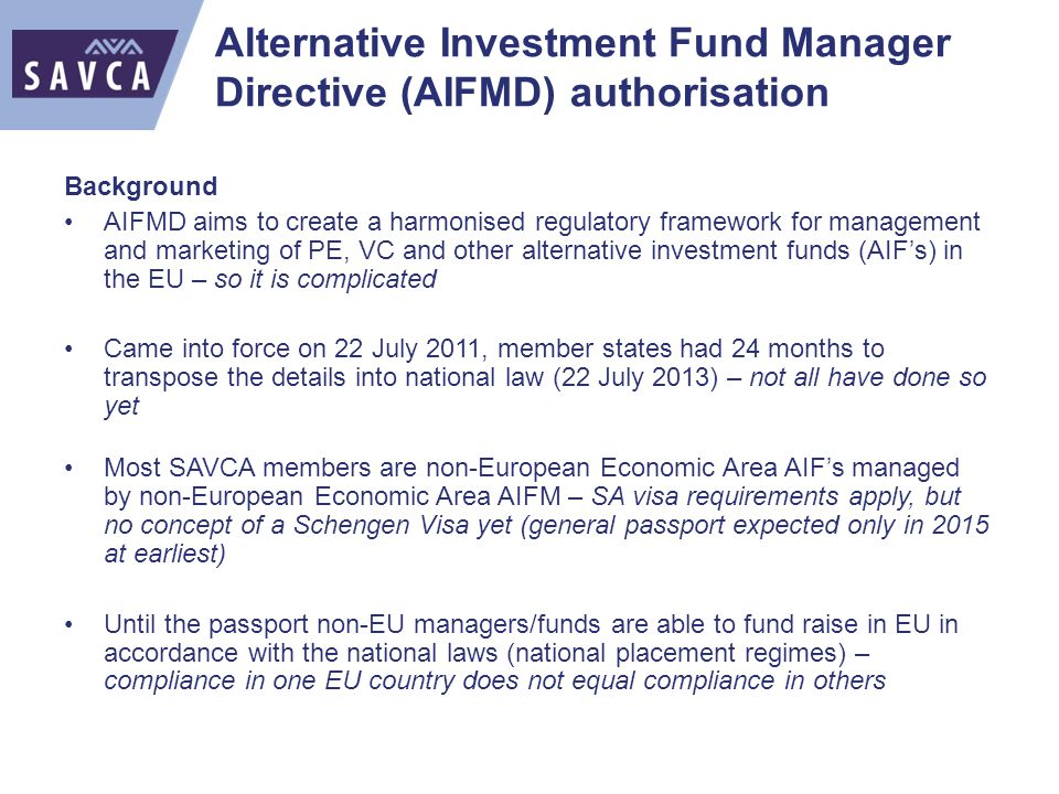 Alternative Investment Fund Manager Directive (AIFMD) authorisation Background AIFMD aims to create a harmonised regulatory framework for management and marketing of PE, VC and other alternative investment funds (AIF's) in the EU – so it is complicated Came into force on 22 July 2011, member states had 24 months to transpose the details into national law (22 July 2013) – not all have done so yet Most SAVCA members are non-European Economic Area AIF's managed by non-European Economic Area AIFM – SA visa requirements apply, but no concept of a Schengen Visa yet (general passport expected only in 2015 at earliest) Until the passport non-EU managers/funds are able to fund raise in EU in accordance with the national laws (national placement regimes) – compliance in one EU country does not equal compliance in others