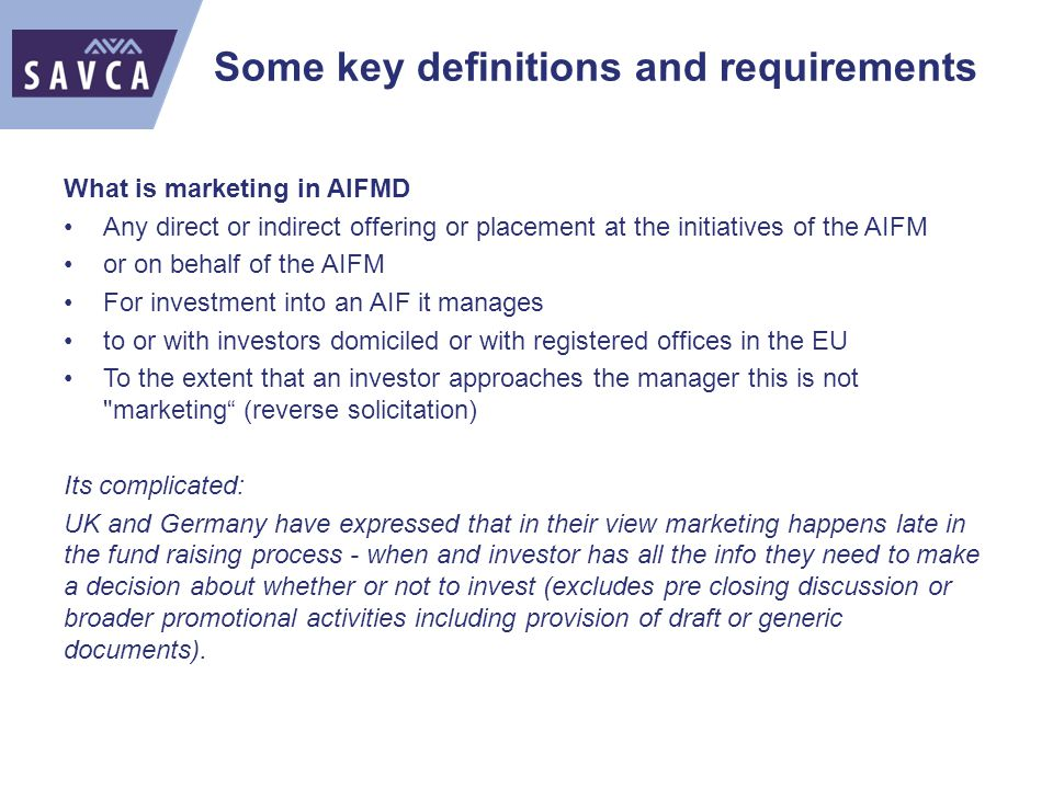 Some key definitions and requirements What is marketing in AIFMD Any direct or indirect offering or placement at the initiatives of the AIFM or on behalf of the AIFM For investment into an AIF it manages to or with investors domiciled or with registered offices in the EU To the extent that an investor approaches the manager this is not marketing (reverse solicitation) Its complicated: UK and Germany have expressed that in their view marketing happens late in the fund raising process - when and investor has all the info they need to make a decision about whether or not to invest (excludes pre closing discussion or broader promotional activities including provision of draft or generic documents).