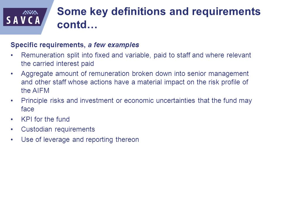 Some key definitions and requirements contd… Specific requirements, a few examples Remuneration split into fixed and variable, paid to staff and where relevant the carried interest paid Aggregate amount of remuneration broken down into senior management and other staff whose actions have a material impact on the risk profile of the AIFM Principle risks and investment or economic uncertainties that the fund may face KPI for the fund Custodian requirements Use of leverage and reporting thereon