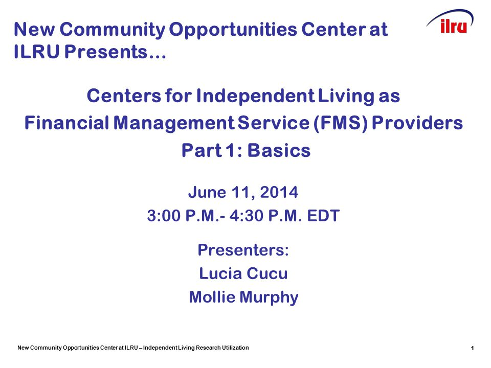 New Community Opportunities Center at ILRU – Independent Living Research Utilization 1 New Community Opportunities Center at ILRU Presents… Centers for Independent Living as Financial Management Service (FMS) Providers Part 1: Basics June 11, 2014 3:00 P.M.- 4:30 P.M.