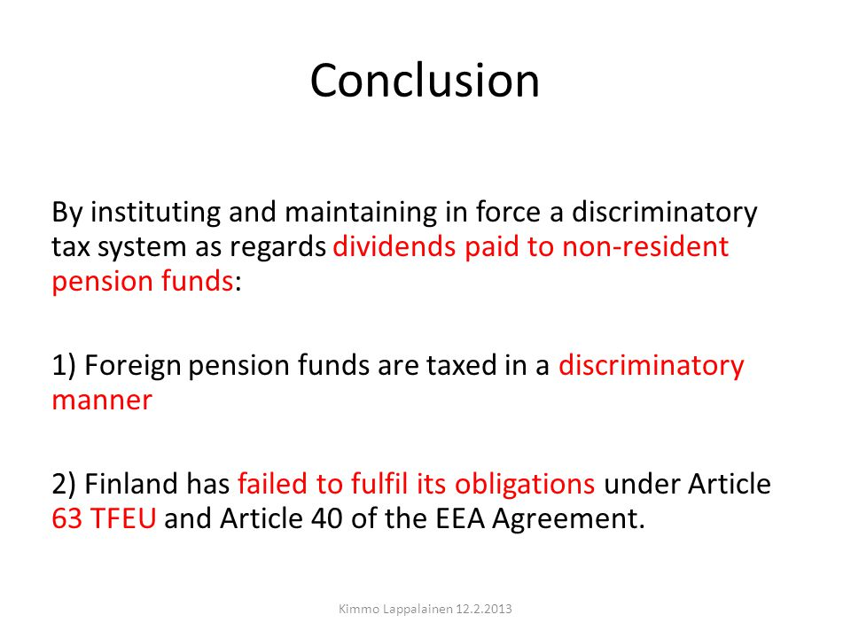 Conclusion By instituting and maintaining in force a discriminatory tax system as regards dividends paid to non-resident pension funds: 1) Foreign pension funds are taxed in a discriminatory manner 2) Finland has failed to fulfil its obligations under Article 63 TFEU and Article 40 of the EEA Agreement.