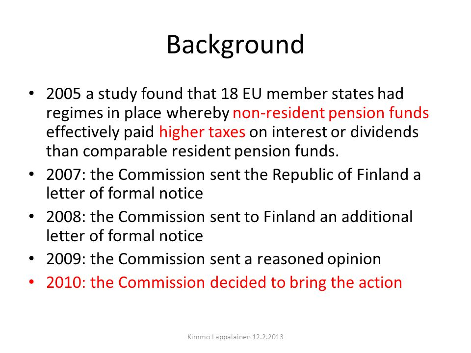 Background Kimmo Lappalainen 12.2.2013 Finnish pension fund company Profit and Loss Account (Income statement) Technical Account Premiums written3 725,50Non-Resident pension fund Investment income10 864,70 Finnish plc 85 Claims incurreddividend payment 100Withholding tax (Finland) Claims paid-3 597,6015 Change in provision for claims outstanding -973,80 All lines are taxable income/deductible cost Portfolio transfers32,90 Including lines in red Change in provision for unearned premiums Total change1 425,70 Porfolio transfers15,50 Operating expenses-82,00 Investment charges-11 398,00 Balance on technical account13,10 NON-TECHNICAL ACCOUNT Balance on technical account Other income0,80 Other expenses-1,20 Income taxes on ordinary activities-6,80-> taxable Business Income ~ 0 % Profit/loss on ordinary activities5,90 - Some differences between profit/loss account and taxable income, but not significant Appropriations-0,10 Profit/loss for the financial year5,80-> Profit/loss for the financial year is always close to 0 €