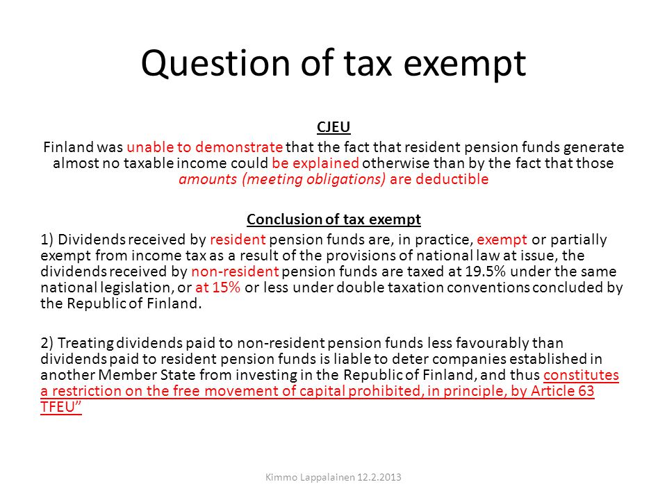 Question of tax exempt CJEU Finland was unable to demonstrate that the fact that resident pension funds generate almost no taxable income could be explained otherwise than by the fact that those amounts (meeting obligations) are deductible Conclusion of tax exempt 1) Dividends received by resident pension funds are, in practice, exempt or partially exempt from income tax as a result of the provisions of national law at issue, the dividends received by non-resident pension funds are taxed at 19.5% under the same national legislation, or at 15% or less under double taxation conventions concluded by the Republic of Finland.