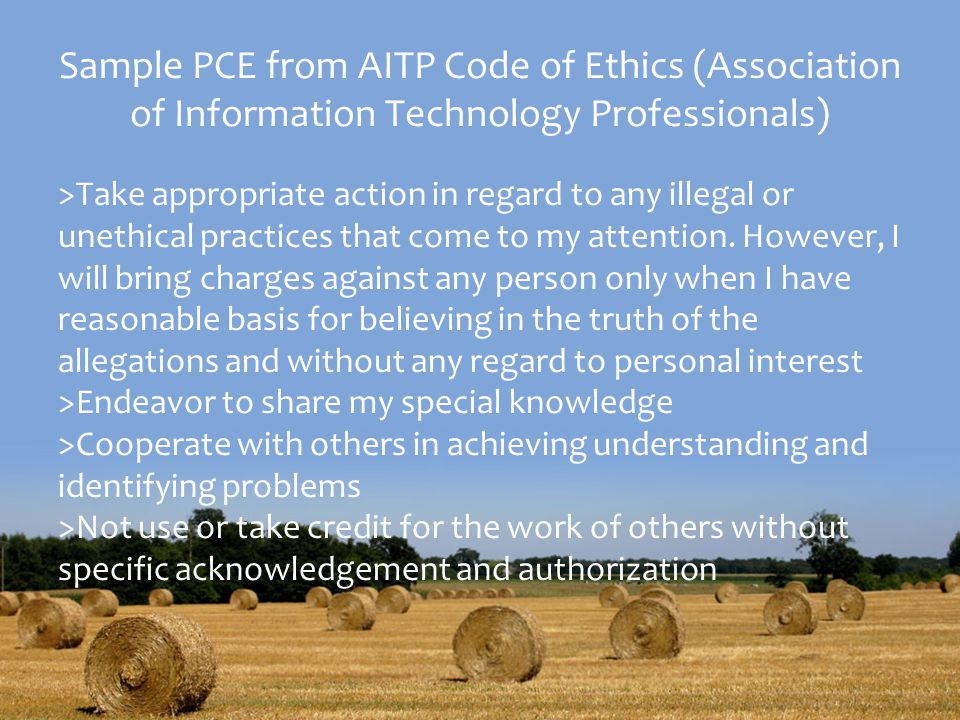 Sample PCE from AITP Code of Ethics (Association of Information Technology Professionals) >Take appropriate action in regard to any illegal or unethical practices that come to my attention.