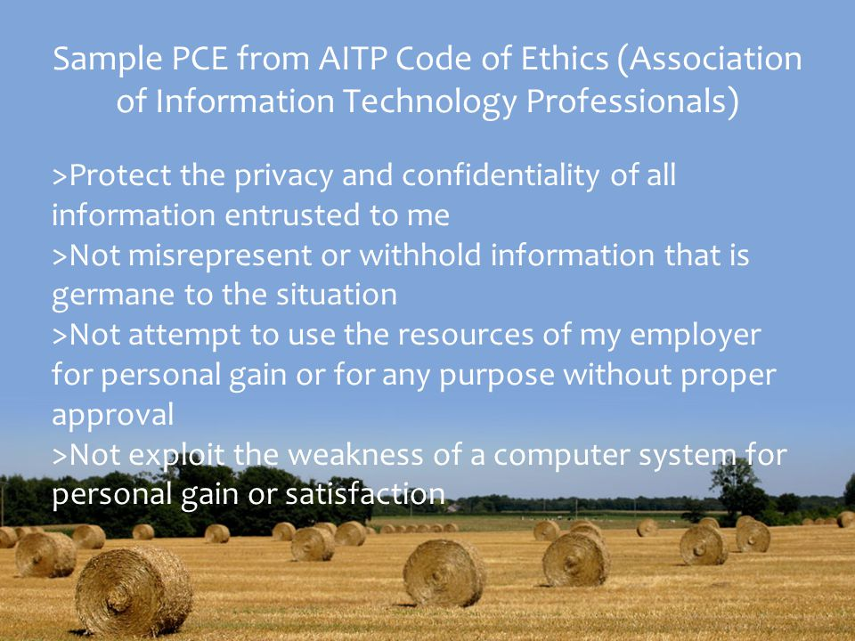 Sample PCE from AITP Code of Ethics (Association of Information Technology Professionals) >Protect the privacy and confidentiality of all information entrusted to me >Not misrepresent or withhold information that is germane to the situation >Not attempt to use the resources of my employer for personal gain or for any purpose without proper approval >Not exploit the weakness of a computer system for personal gain or satisfaction