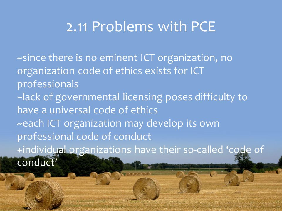 2.11 Problems with PCE ~since there is no eminent ICT organization, no organization code of ethics exists for ICT professionals ~lack of governmental licensing poses difficulty to have a universal code of ethics ~each ICT organization may develop its own professional code of conduct +individual organizations have their so-called 'code of conduct'