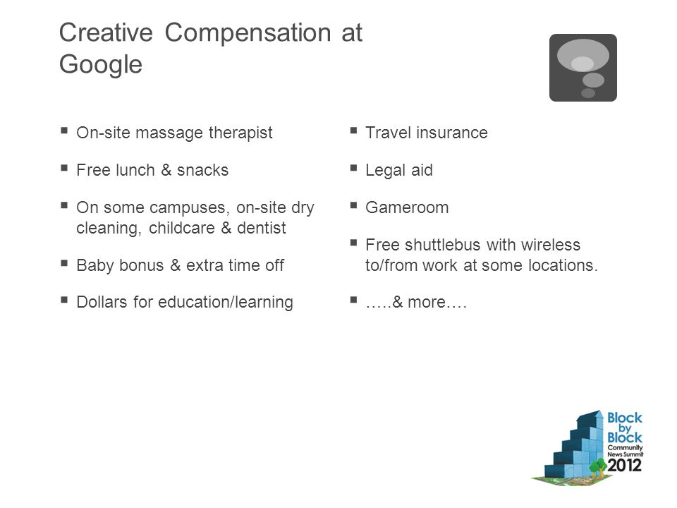 Creative Compensation at Google  On-site massage therapist  Free lunch & snacks  On some campuses, on-site dry cleaning, childcare & dentist  Baby bonus & extra time off  Dollars for education/learning  Travel insurance  Legal aid  Gameroom  Free shuttlebus with wireless to/from work at some locations.