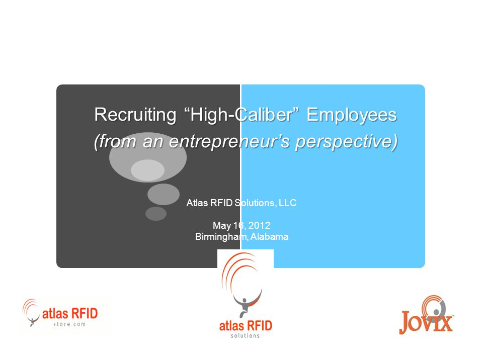 Recruiting High-Caliber Employees (from an entrepreneur's perspective) Atlas RFID Solutions, LLC May 16, 2012 Birmingham, Alabama