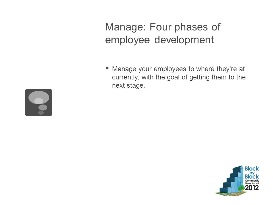 Manage: Four phases of employee development  Manage your employees to where they're at currently, with the goal of getting them to the next stage.