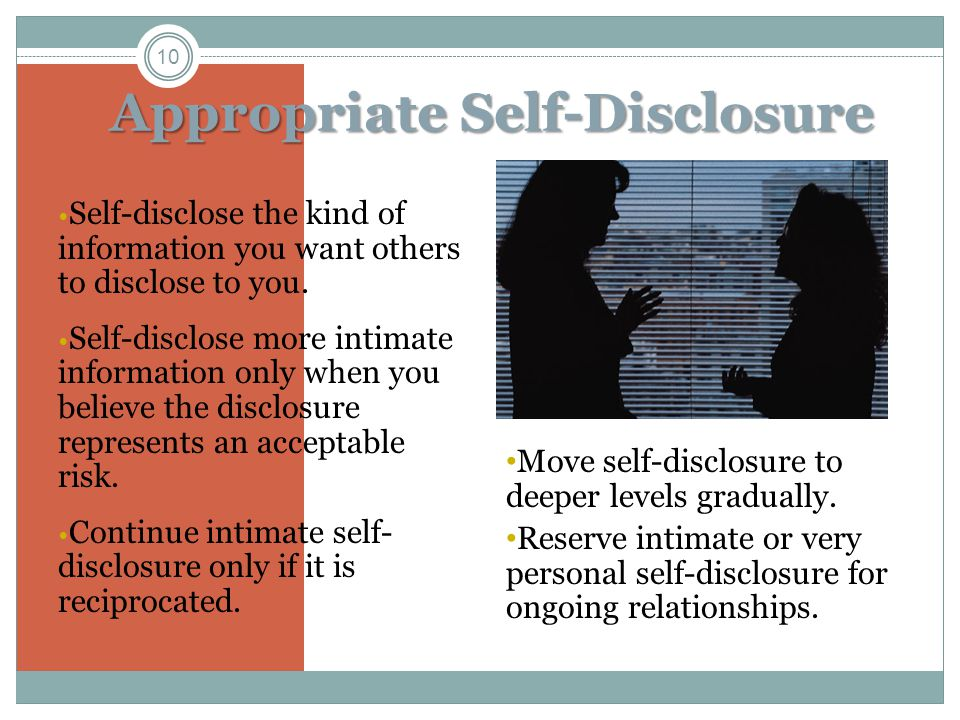 Appropriate Self-Disclosure Self-disclose the kind of information you want others to disclose to you.