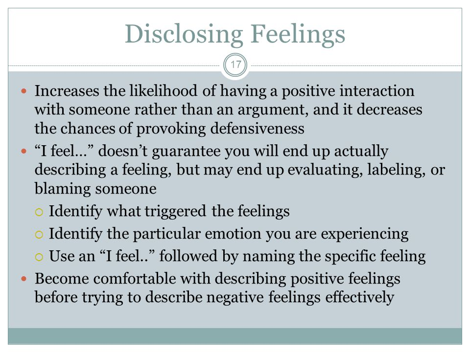 Disclosing Feelings 17 Increases the likelihood of having a positive interaction with someone rather than an argument, and it decreases the chances of provoking defensiveness I feel… doesn't guarantee you will end up actually describing a feeling, but may end up evaluating, labeling, or blaming someone  Identify what triggered the feelings  Identify the particular emotion you are experiencing  Use an I feel.. followed by naming the specific feeling Become comfortable with describing positive feelings before trying to describe negative feelings effectively