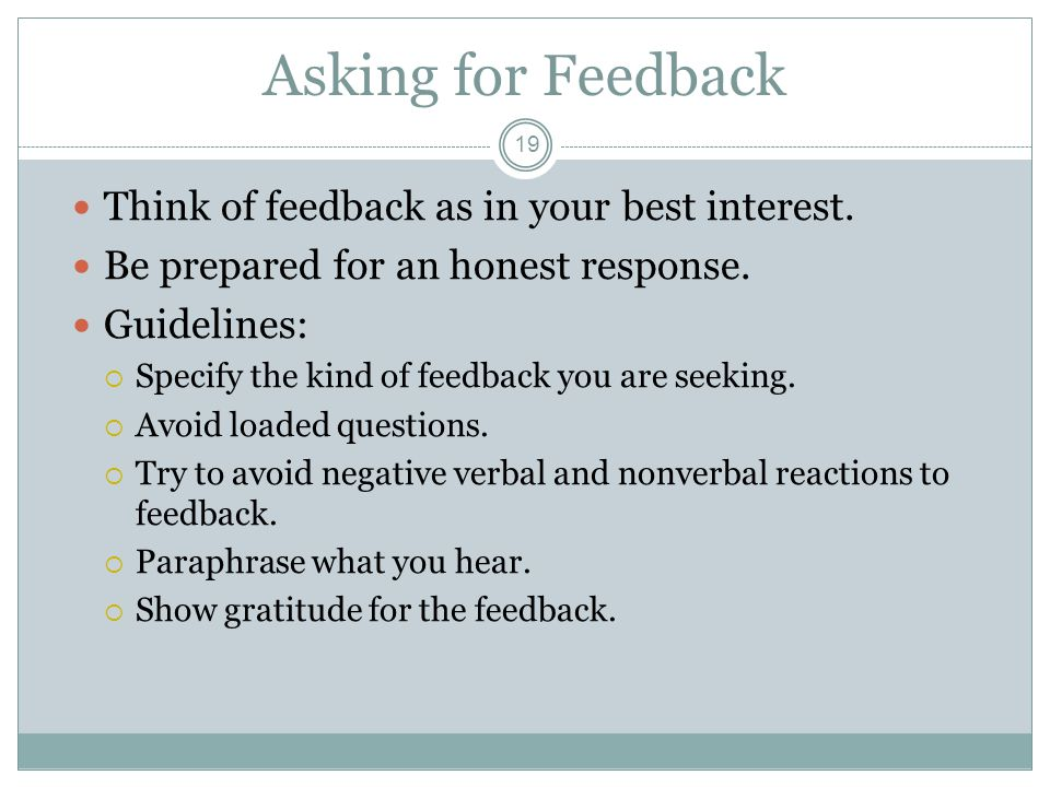 Asking for Feedback 19 Think of feedback as in your best interest. Be prepared for an honest response. Guidelines:  Specify the kind of feedback you