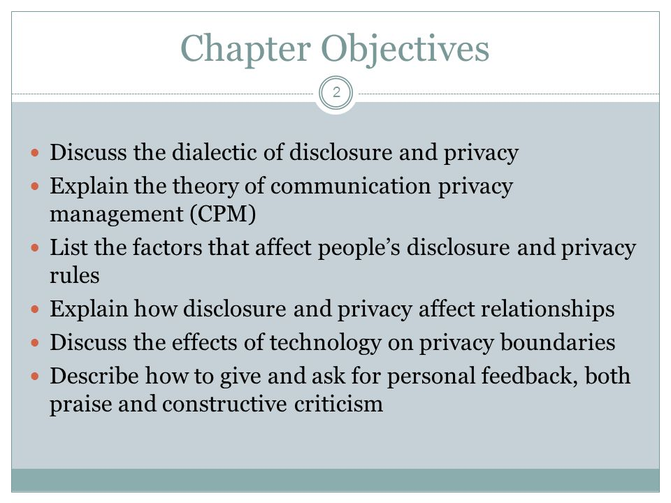 Chapter Objectives 2 Discuss the dialectic of disclosure and privacy Explain the theory of communication privacy management (CPM) List the factors tha