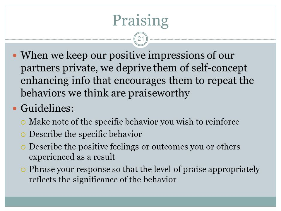 Praising 21 When we keep our positive impressions of our partners private, we deprive them of self-concept enhancing info that encourages them to repe
