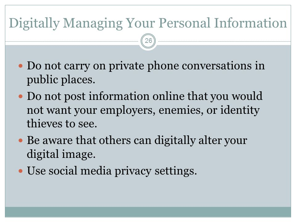 Digitally Managing Your Personal Information 26 Do not carry on private phone conversations in public places. Do not post information online that you