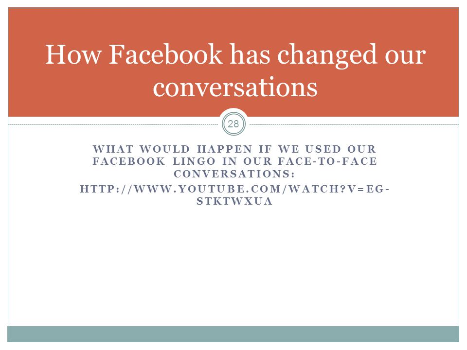WHAT WOULD HAPPEN IF WE USED OUR FACEBOOK LINGO IN OUR FACE-TO-FACE CONVERSATIONS: HTTP://WWW.YOUTUBE.COM/WATCH?V=EG- STKTWXUA 28 How Facebook has cha