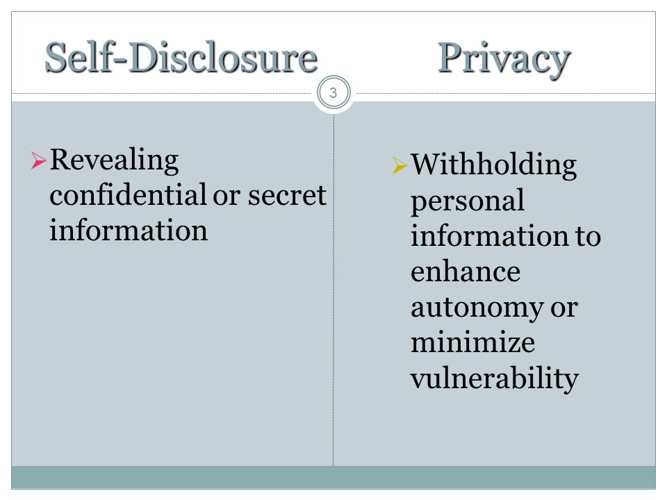 3 Self-Disclosure  Revealing confidential or secret informationPrivacy  Withholding personal information to enhance autonomy or minimize vulnerabili