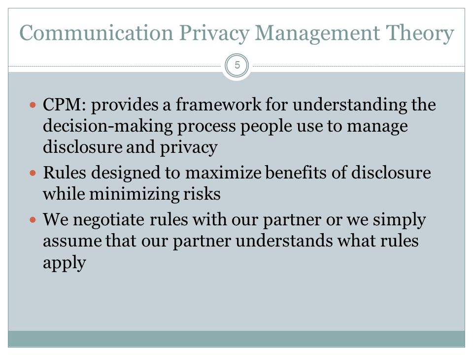 Communication Privacy Management Theory 5 CPM: provides a framework for understanding the decision-making process people use to manage disclosure and privacy Rules designed to maximize benefits of disclosure while minimizing risks We negotiate rules with our partner or we simply assume that our partner understands what rules apply