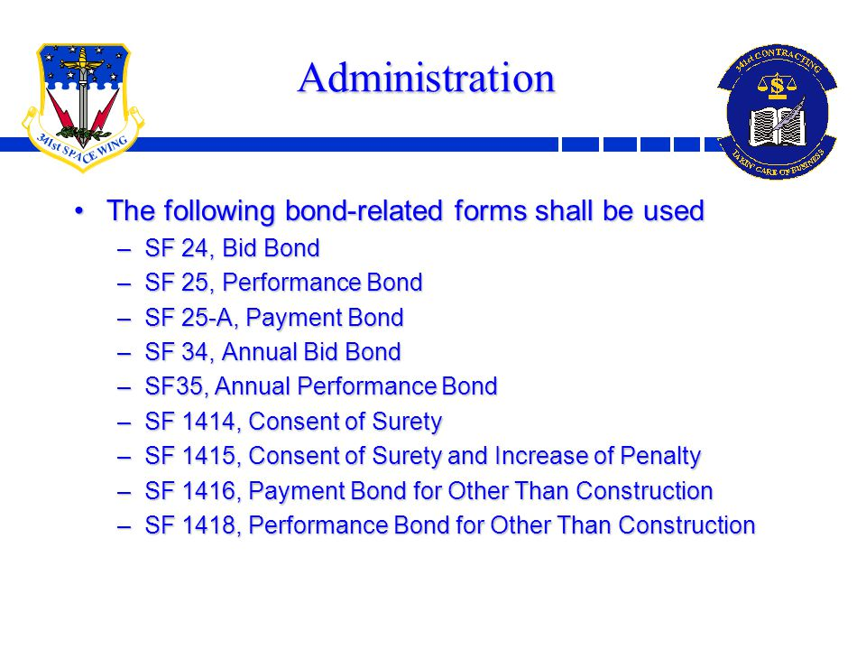 10 Administration The following bond-related forms shall be usedThe following bond-related forms shall be used –SF 24, Bid Bond –SF 25, Performance Bond –SF 25-A, Payment Bond –SF 34, Annual Bid Bond –SF35, Annual Performance Bond –SF 1414, Consent of Surety –SF 1415, Consent of Surety and Increase of Penalty –SF 1416, Payment Bond for Other Than Construction –SF 1418, Performance Bond for Other Than Construction