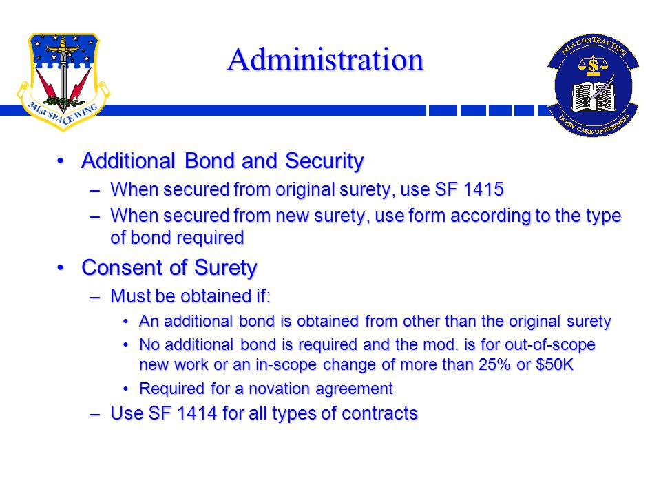 11 Administration Additional Bond and SecurityAdditional Bond and Security –When secured from original surety, use SF 1415 –When secured from new surety, use form according to the type of bond required Consent of SuretyConsent of Surety –Must be obtained if: An additional bond is obtained from other than the original suretyAn additional bond is obtained from other than the original surety No additional bond is required and the mod.