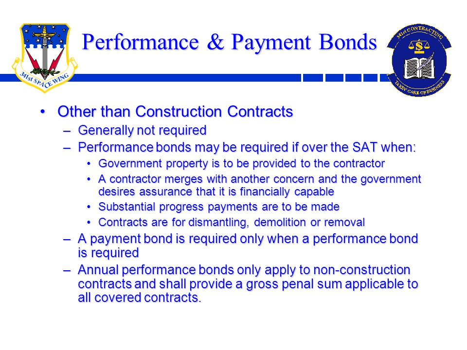 7 Performance & Payment Bonds Other than Construction ContractsOther than Construction Contracts –Generally not required –Performance bonds may be required if over the SAT when: Government property is to be provided to the contractorGovernment property is to be provided to the contractor A contractor merges with another concern and the government desires assurance that it is financially capableA contractor merges with another concern and the government desires assurance that it is financially capable Substantial progress payments are to be madeSubstantial progress payments are to be made Contracts are for dismantling, demolition or removalContracts are for dismantling, demolition or removal –A payment bond is required only when a performance bond is required –Annual performance bonds only apply to non-construction contracts and shall provide a gross penal sum applicable to all covered contracts.