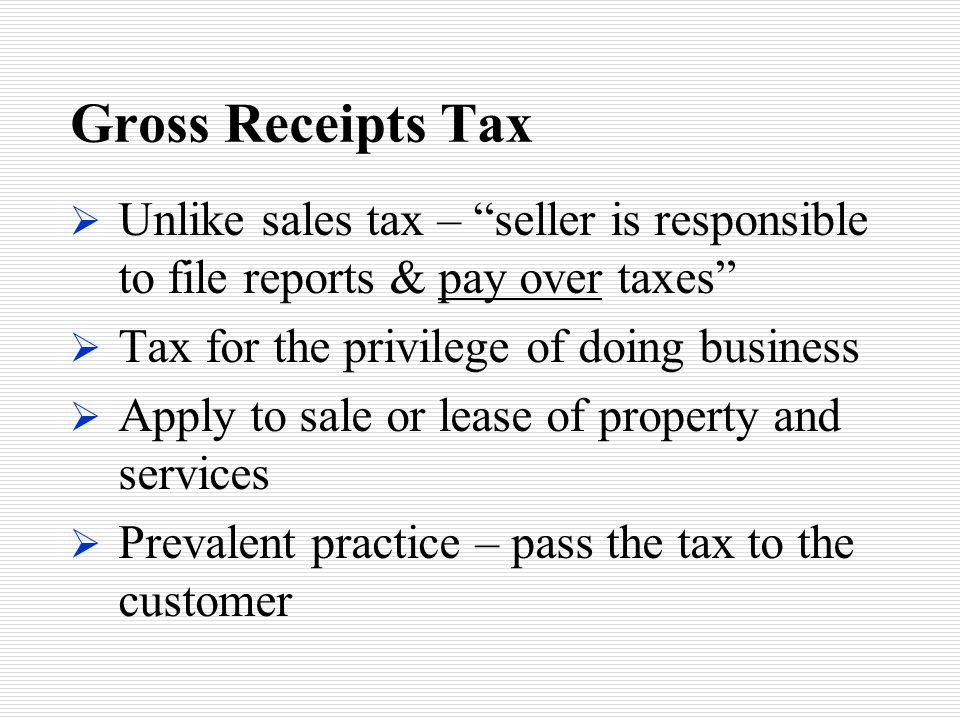 """Gross Receipts Tax  Unlike sales tax – """"seller is responsible to file reports & pay over taxes""""  Tax for the privilege of doing business  Apply to"""