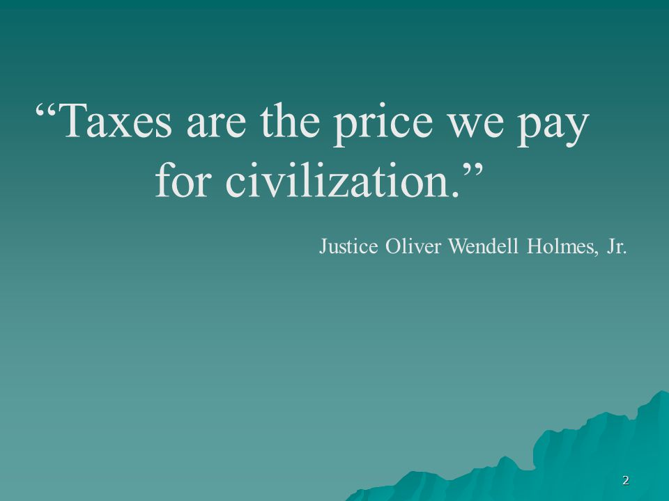 2 Taxes are the price we pay for civilization. Justice Oliver Wendell Holmes, Jr.
